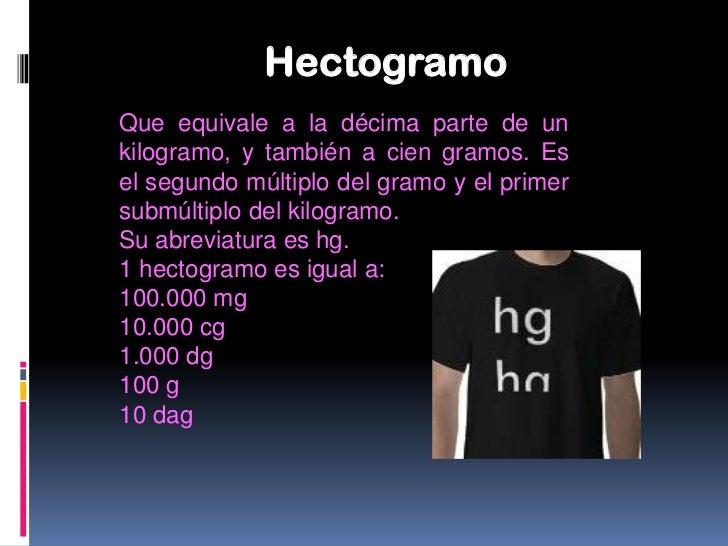 DecagramoQue equivale a la centésima parte de unkilogramo y también a diez gramos. Es elprimer múltiplo del gramo y el seg...