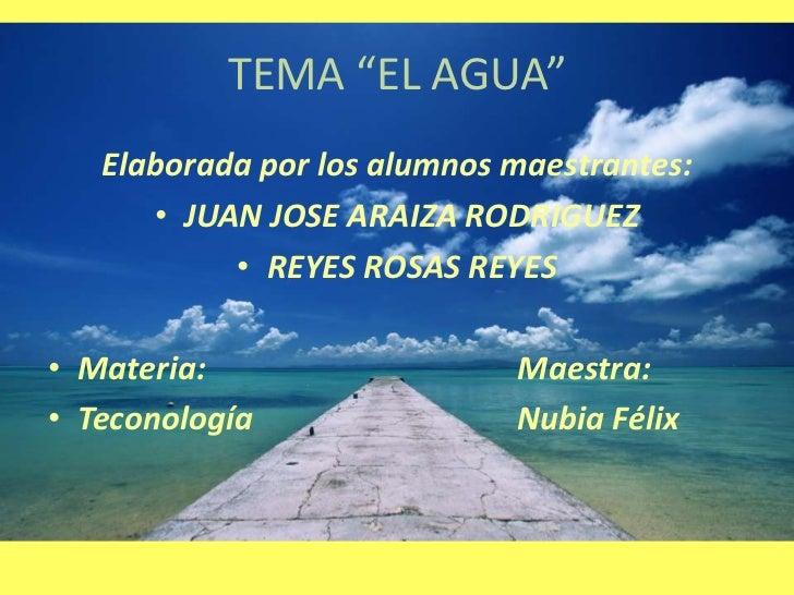 """TEMA """"EL AGUA""""   Elaborada por los alumnos maestrantes:      • JUAN JOSE ARAIZA RODRIGUEZ           • REYES ROSAS REYES• M..."""