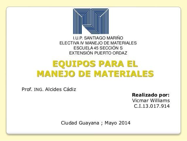 I.U.P. SANTIAGO MARIÑO ELECTIVA IV MANEJO DE MATERIALES ESCUELA 45 SECCIÓN S EXTENSIÓN PUERTO ORDAZ EQUIPOS PARA EL MANEJO...