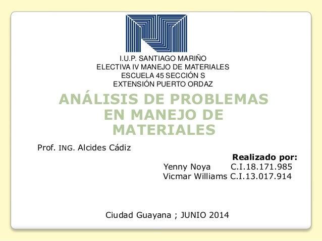 I.U.P. SANTIAGO MARIÑO ELECTIVA IV MANEJO DE MATERIALES ESCUELA 45 SECCIÓN S EXTENSIÓN PUERTO ORDAZ ANÁLISIS DE PROBLEMAS ...