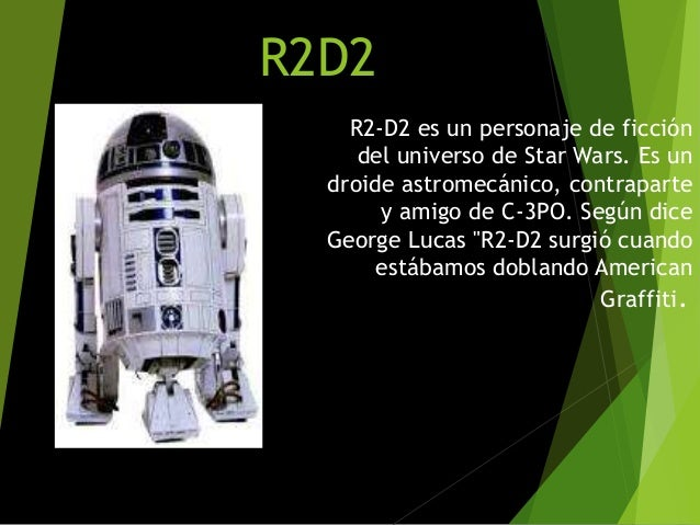 R2D2 R2-D2 es un personaje de ficción del universo de Star Wars. Es un droide astromecánico, contraparte y amigo de C-3PO....