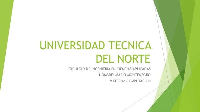 UNIVERSIDAD TECNICA DEL NORTE FACULTAD DE INGENIERIA EN CIENCIAS APLICADAS NOMBRE: MARIO MONTENEGRO MATERIA: COMPUTACIÓN
