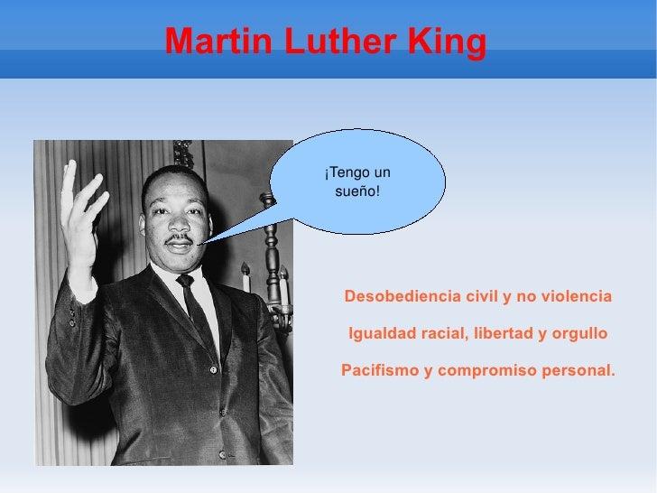 Martin Luther King Desobediencia civil y no violencia Igualdad racial, libertad y orgullo Pacifismo y compromiso personal....