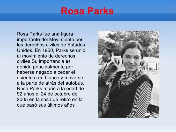 Rosa Parks Rosa Parks fue una figura importante del Movimiento por los derechos civiles de Estados Unidos. En 1950, Parks ...