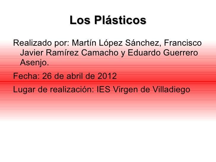 Los PlásticosRealizado por: Martín López Sánchez, Francisco Javier Ramírez Camacho y Eduardo Guerrero Asenjo.Fecha: 26 de ...