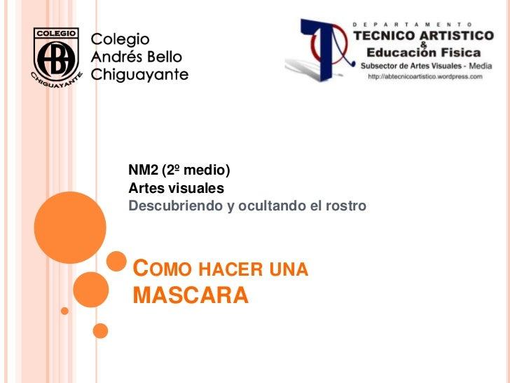 NM2 (2º medio)Artes visualesDescubriendo y ocultando el rostroCOMO HACER UNAMASCARA