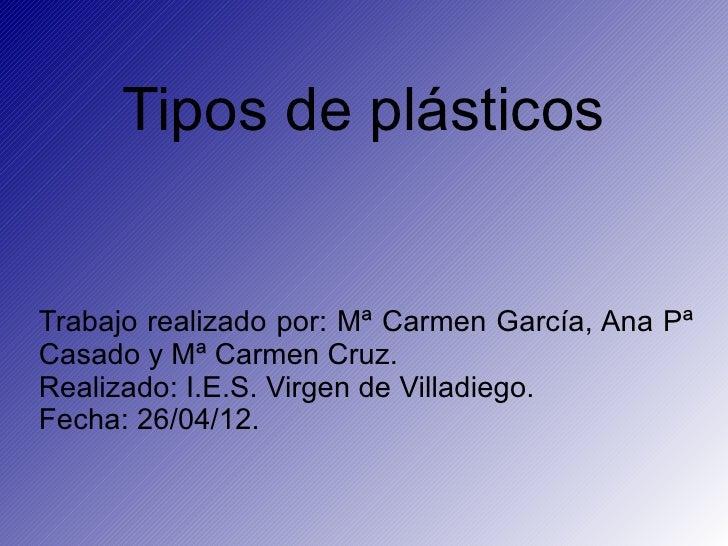 Tipos de plásticosTrabajo realizado por: Mª Carmen García, Ana PªCasado y Mª Carmen Cruz.Realizado: I.E.S. Virgen de Villa...