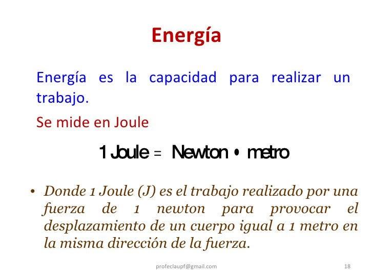 Energía <ul><li>Energía es la capacidad para realizar un trabajo. </li></ul><ul><li>Se mide en Joule </li></ul>[email_addr...
