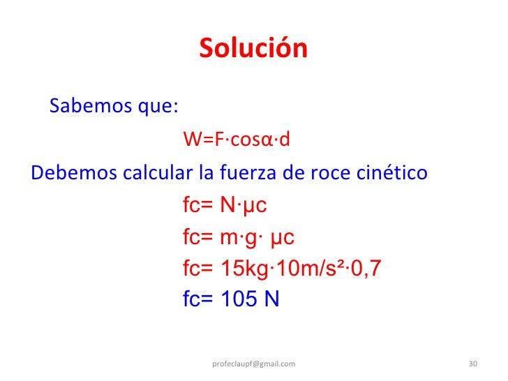 Solución <ul><li>Sabemos que: </li></ul><ul><li>W=F·cos α· d </li></ul><ul><li>Debemos calcular la fuerza de roce cinético...