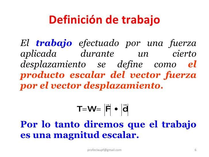 <ul><li>El  trabajo  efectuado por una fuerza aplicada durante un cierto desplazamiento se define como  el producto escala...