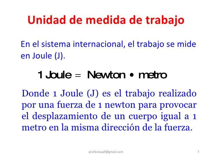 Unidad de medida de trabajo <ul><li>En el sistema internacional, el trabajo se mide en Joule (J). </li></ul>[email_address...