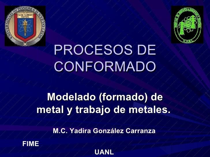 PROCESOS DE       CONFORMADO    Modelado (formado) de   metal y trabajo de metales.       M.C. Yadira González CarranzaFIM...
