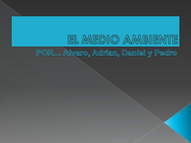 EL MEDIO AMBIENTE<br />POR… Alvaro, Adrian, Daniel y Pedro<br />