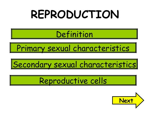 REPRODUCTION Definition Primary sexual characteristics Secondary sexual characteristics Reproductive cells Next