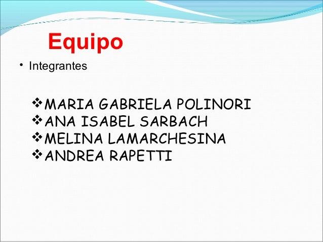 Equipo• Integrantes  MARIA GABRIELA POLINORI  ANA ISABEL SARBACH  MELINA LAMARCHESINA  ANDREA RAPETTI