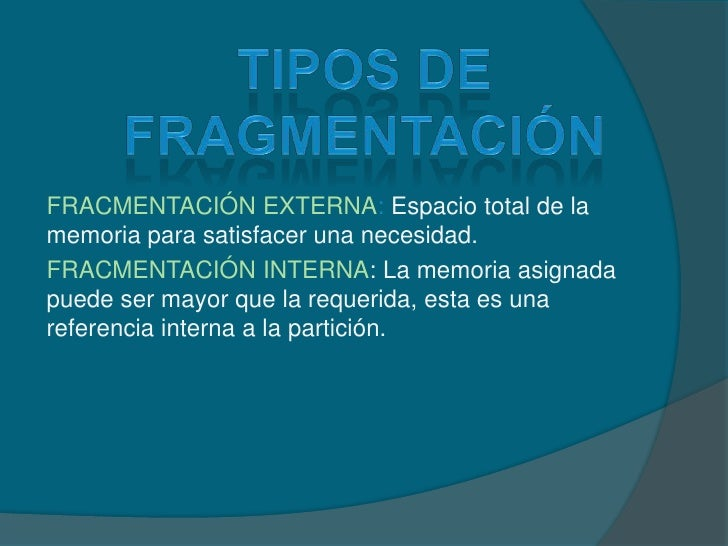 Tipos de fragmentación<br />FRACMENTACIÓN EXTERNA: Espacio total de la memoria para satisfacer una necesidad.<br />FRACMEN...