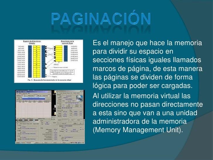 paginación<br />Es el manejo que hace la memoria para dividir su espacio en secciones físicas iguales llamados marcos de p...