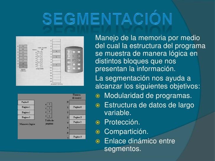 segmentación<br />Manejo de la memoria por medio del cual la estructura del programa se muestra de manera lógica en distin...