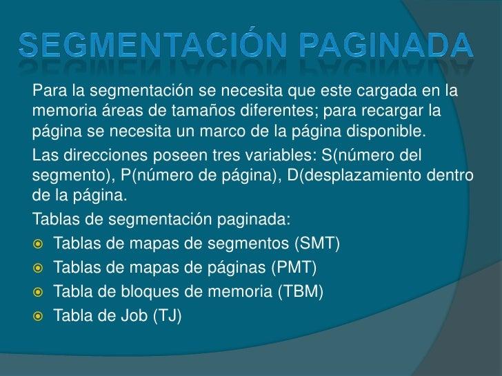 Segmentación paginada<br />Para la segmentación se necesita que este cargada en la memoria áreas de tamaños diferentes; pa...
