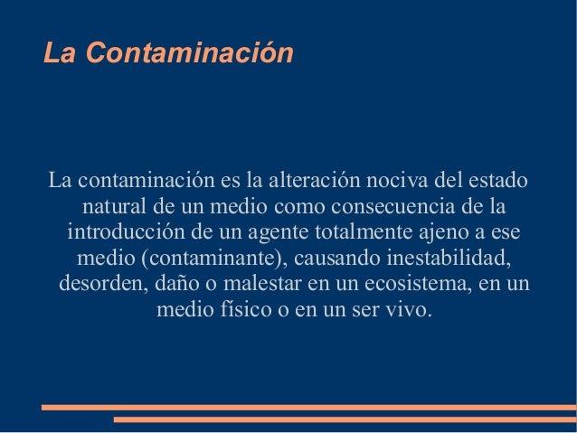 La ContaminaciónLa contaminación es la alteración nociva del estado    natural de un medio como consecuencia de la  introd...