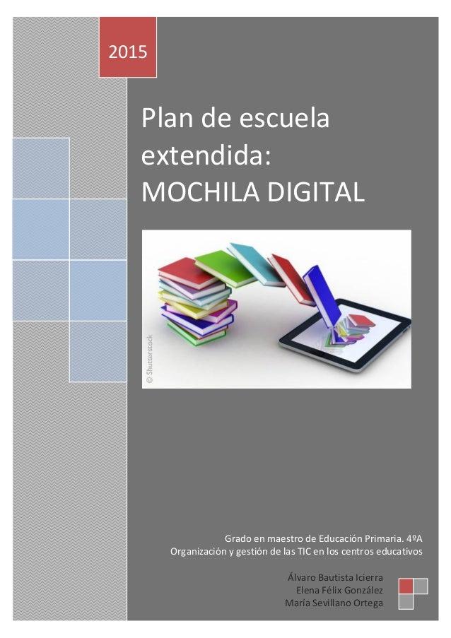 Plan de escuela extendida: MOCHILA DIGITAL 2015 Álvaro Bautista Icierra Elena Félix González María Sevillano Ortega Grado ...