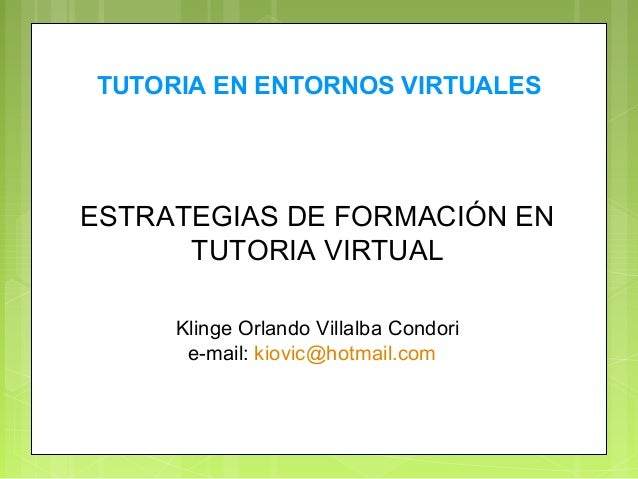ESTRATEGIAS DE FORMACIÓN EN TUTORIA VIRTUAL Klinge Orlando Villalba Condori e-mail: kiovic@hotmail.com TUTORIA EN ENTORNOS...