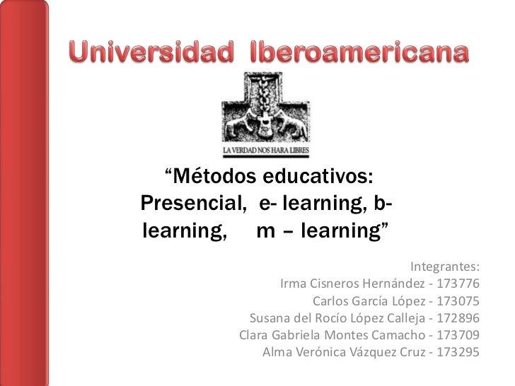 """Métodos educativos:Presencial, e- learning, b-learning, m – learning""                                        Integrantes:..."