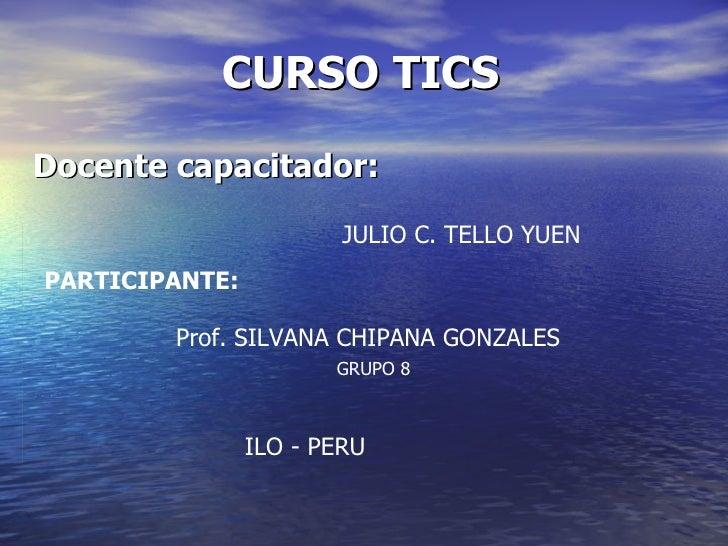 CURSO TICS Docente capacitador: JULIO C. TELLO YUEN PARTICIPANTE: Prof. SILVANA CHIPANA GONZALES ILO - PERU GRUPO 8