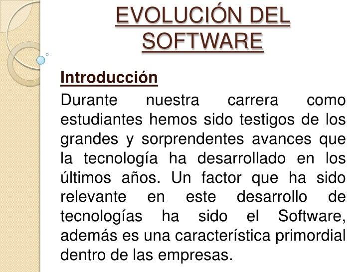 EVOLUCIÓN DEL SOFTWARE<br />Introducción<br />Durante nuestra carrera como estudiantes hemos sido testigos de los grandes ...