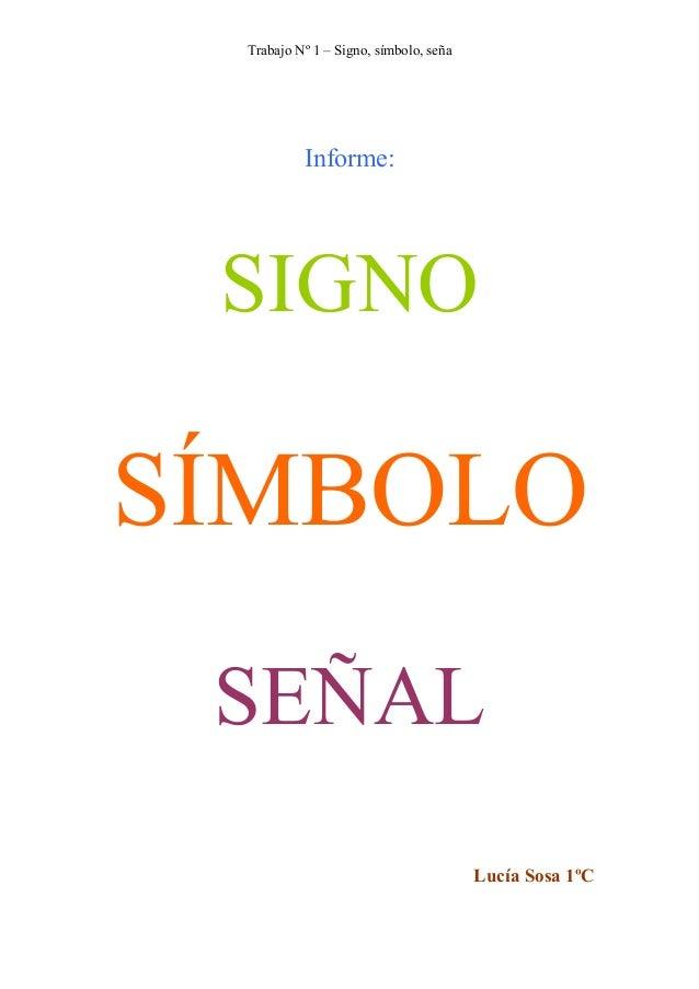 Trabajo Nº 1 – Signo, símbolo, seña Informe: SIGNO SÍMBOLO SEÑAL Lucía Sosa 1ºC