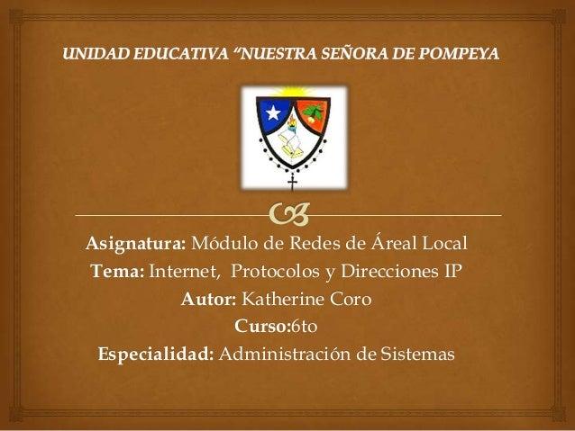 Asignatura: Módulo de Redes de Áreal Local Tema: Internet, Protocolos y Direcciones IP Autor: Katherine Coro Curso:6to Esp...