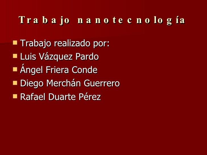 Trabajo nanotecnología <ul><li>Trabajo realizado por: </li></ul><ul><li>Luis Vázquez Pardo </li></ul><ul><li>Ángel Friera ...