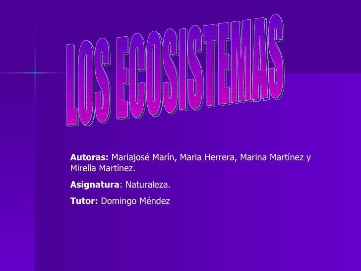 LOS ECOSISTEMAS Autoras:  Mariajosé Marín, Maria Herrera, Marina Martínez y Mirella Martínez. Asignatura : Naturaleza. Tut...