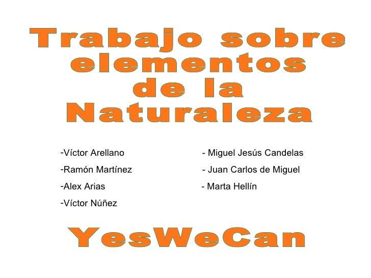 Trabajo sobre  elementos  de la  Naturaleza YesWeCan <ul><li>Víctor Arellano  - Miguel Jesús Candelas </li></ul><ul><li>Ra...