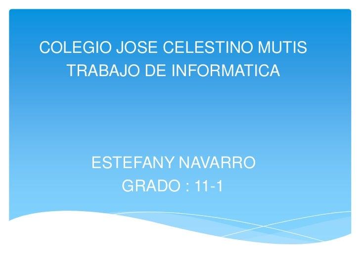 COLEGIO JOSE CELESTINO MUTIS  TRABAJO DE INFORMATICA     ESTEFANY NAVARRO        GRADO : 11-1