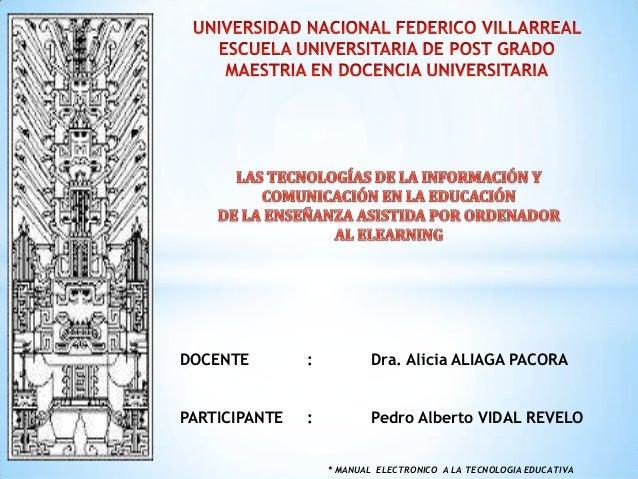 DOCENTE  :  Dra. Alicia ALIAGA PACORA  PARTICIPANTE  :  Pedro Alberto VIDAL REVELO * MANUAL ELECTRONICO A LA TECNOLOGIA ED...
