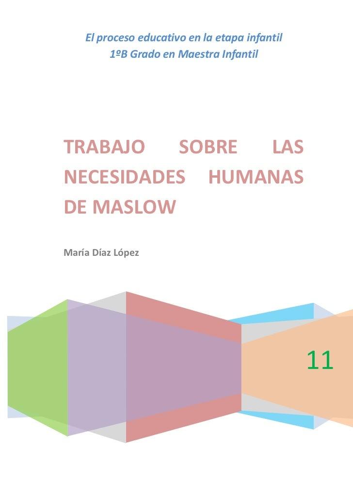 El proceso educativo en la etapa infantil1ºB Grado en Maestra Infantil2011TRABAJO SOBRE LAS NECESIDADES HUMANAS DE MASLOWM...