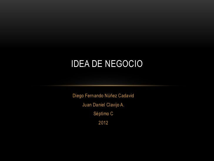 IDEA DE NEGOCIODiego Fernando Núñez Cadavid    Juan Daniel Clavijo A.         Séptimo C            2012