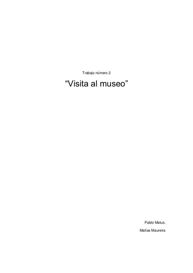"Trabajo número 2 ""Visita al museo"" Pablo Matus. Matías Maureira"