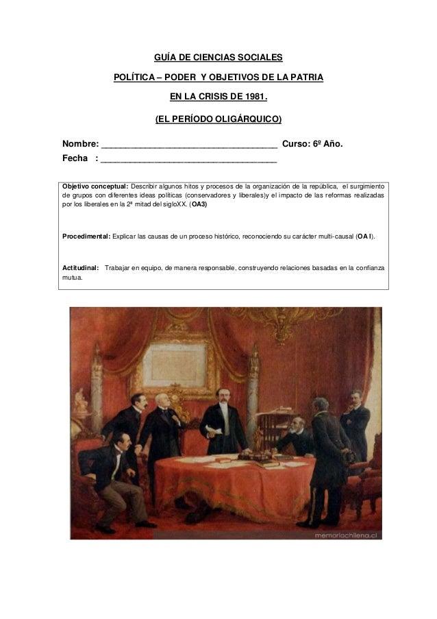 GUÍA DE CIENCIAS SOCIALES POLÍTICA – PODER Y OBJETIVOS DE LA PATRIA EN LA CRISIS DE 1981. (EL PERÍODO OLIGÁRQUICO) Nombre:...