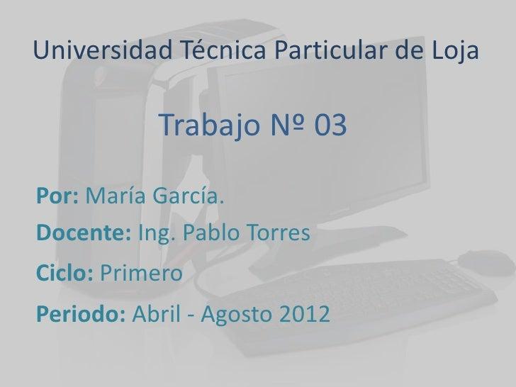 Universidad Técnica Particular de Loja           Trabajo Nº 03Por: María García.Docente: Ing. Pablo TorresCiclo: PrimeroPe...