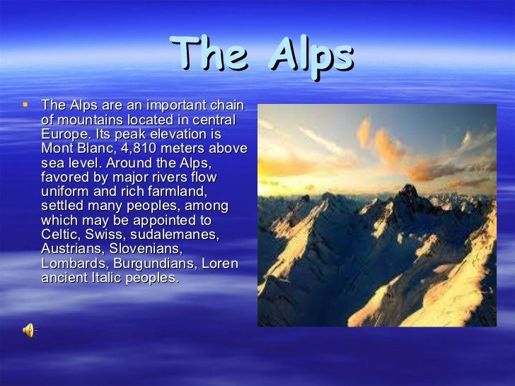 The Alps <ul><li>The Alps are an important chain of mountains located in central Europe. Its peak elevation is Mont Blanc,...