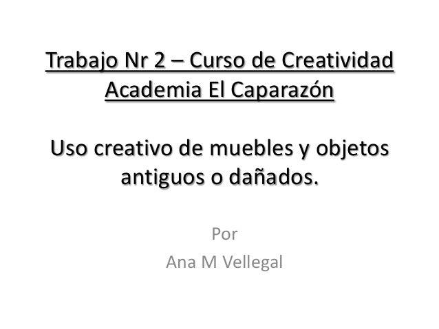 Trabajo Nr 2 – Curso de Creatividad      Academia El CaparazónUso creativo de muebles y objetos       antiguos o dañados. ...
