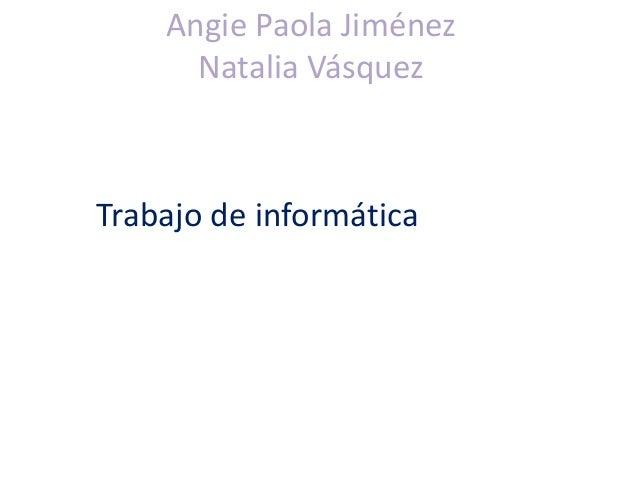 Angie Paola Jiménez Natalia Vásquez Trabajo de informática