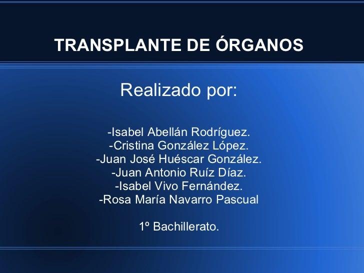TRANSPLANTE DE ÓRGANOS Realizado por: -Isabel Abellán Rodríguez. -Cristina González López. -Juan José Huéscar González. -J...