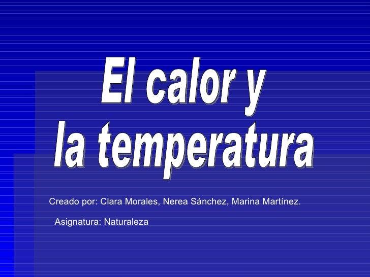 El calor y la temperatura Creado por: Clara Morales, Nerea Sánchez, Marina Martínez.  Asignatura: Naturaleza