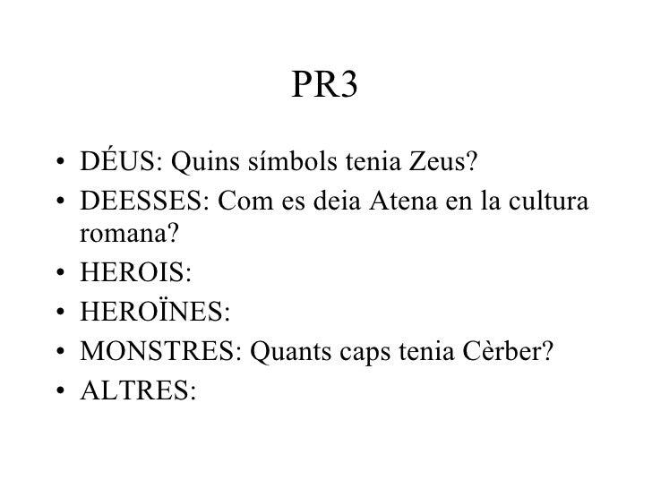 PR3 <ul><li>DÉUS: Quins símbols tenia Zeus? </li></ul><ul><li>DEESSES: Com es deia Atena en la cultura romana? </li></ul><...
