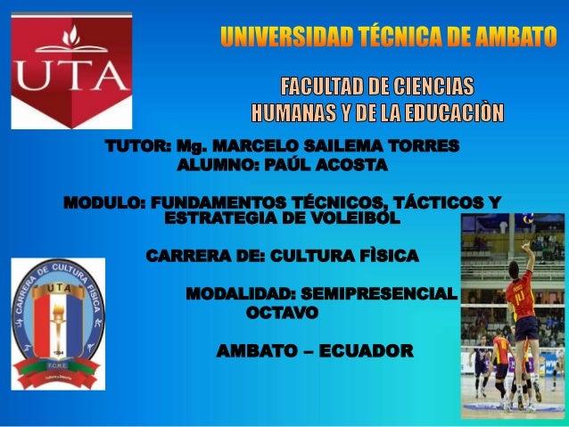 TUTOR: Mg. MARCELO SAILEMA TORRES ALUMNO: PAÚL ACOSTA MODULO: FUNDAMENTOS TÉCNICOS, TÁCTICOS Y ESTRATEGIA DE VOLEIBOL CARR...
