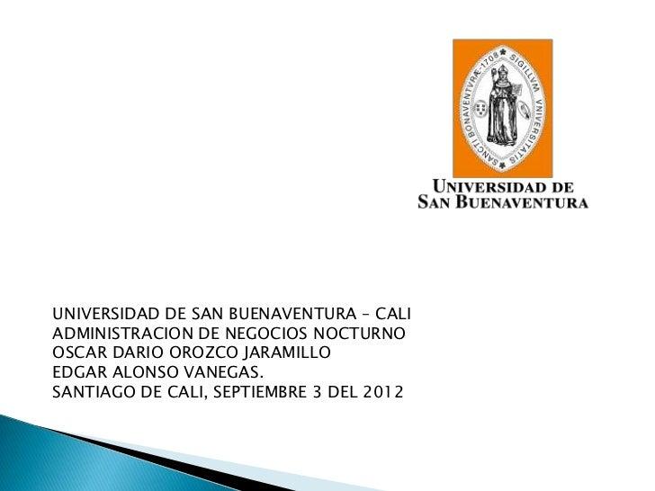 UNIVERSIDAD DE SAN BUENAVENTURA – CALIADMINISTRACION DE NEGOCIOS NOCTURNOOSCAR DARIO OROZCO JARAMILLOEDGAR ALONSO VANEGAS....