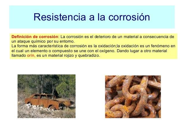 Resistencia a la corrosión Definición de corrosión: La corrosión es el deterioro de un material a consecuencia de un ataqu...